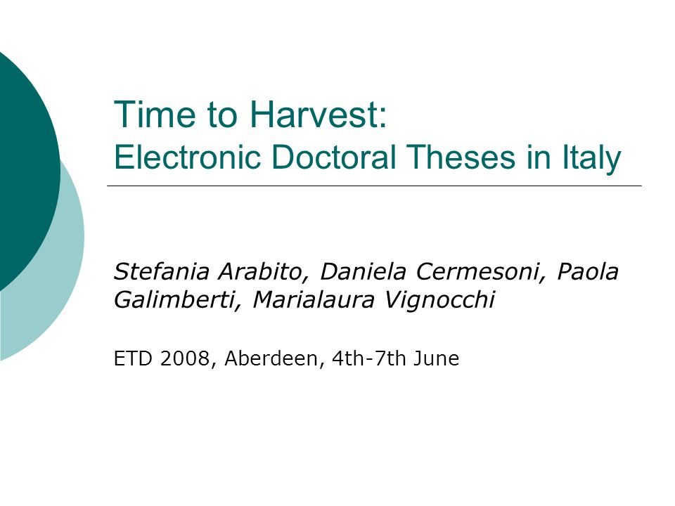 Time to Harvest: Electronic Doctoral Theses in Italy Stefania Arabito, Daniela Cermesoni, Paola Galimberti, Marialaura Vignocchi ETD 2008, Aberdeen, 4th-7th June