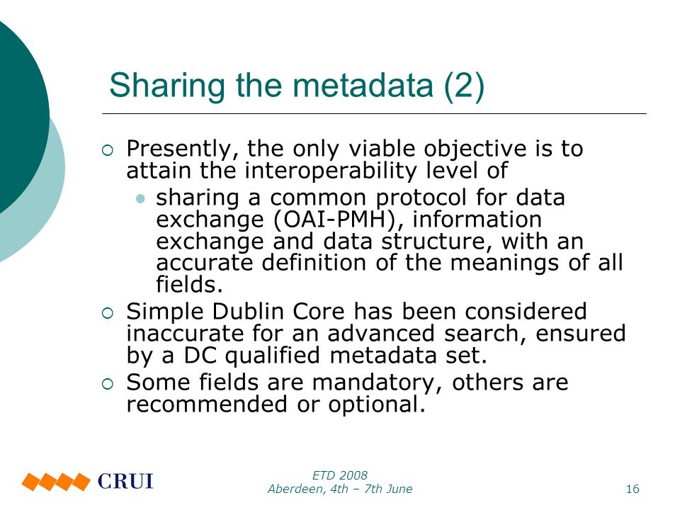 ETD 2008 Aberdeen, 4th – 7th June16 Sharing the metadata (2) Presently, the only viable objective is to attain the interoperability level of sharing a common protocol for data exchange (OAI-PMH), information exchange and data structure, with an accurate definition of the meanings of all fields.