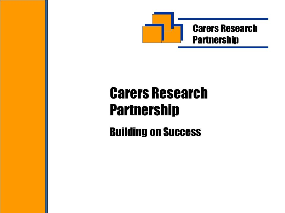 Carers Research Partnership Carers Research Partnership Building on Success
