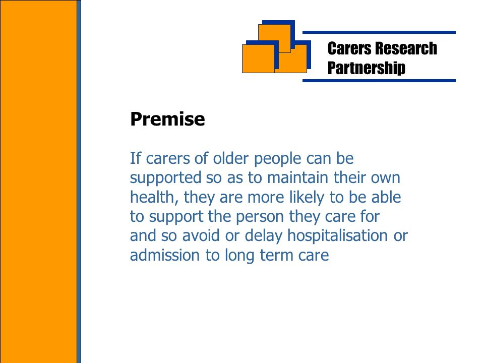 Carers Research Partnership If carers of older people can be supported so as to maintain their own health, they are more likely to be able to support the person they care for and so avoid or delay hospitalisation or admission to long term care Premise