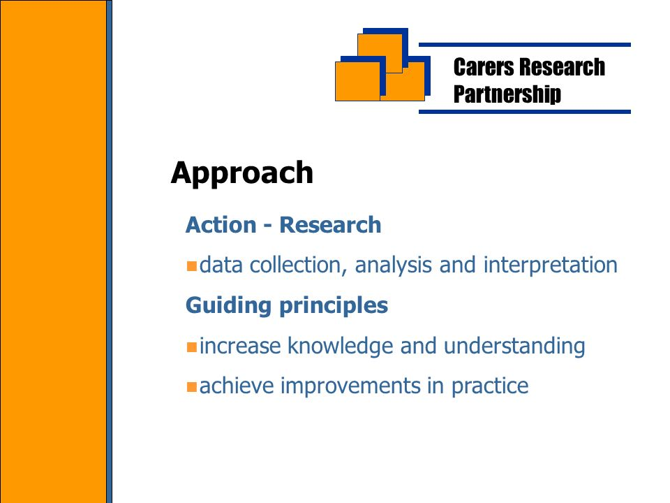 Carers Research Partnership Action - Research data collection, analysis and interpretation Guiding principles increase knowledge and understanding achieve improvements in practice Approach