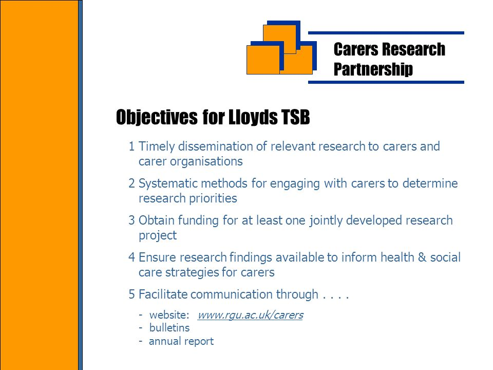 Carers Research Partnership Objectives for Lloyds TSB 1Timely dissemination of relevant research to carers and carer organisations 2Systematic methods for engaging with carers to determine research priorities 3Obtain funding for at least one jointly developed research project 4Ensure research findings available to inform health & social care strategies for carers 5Facilitate communication through....