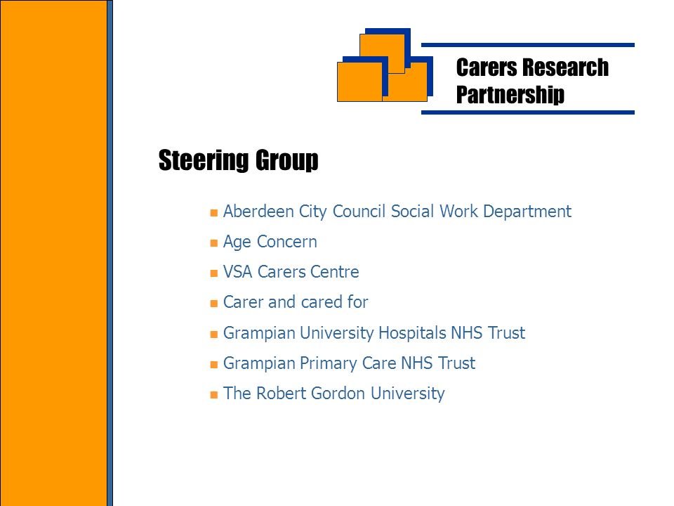 Carers Research Partnership Steering Group Aberdeen City Council Social Work Department Age Concern VSA Carers Centre Carer and cared for Grampian University Hospitals NHS Trust Grampian Primary Care NHS Trust The Robert Gordon University