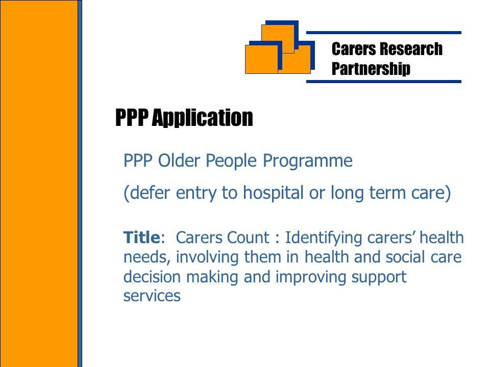 Carers Research Partnership PPP Application PPP Older People Programme (defer entry to hospital or long term care) Title: Carers Count : Identifying carers health needs, involving them in health and social care decision making and improving support services