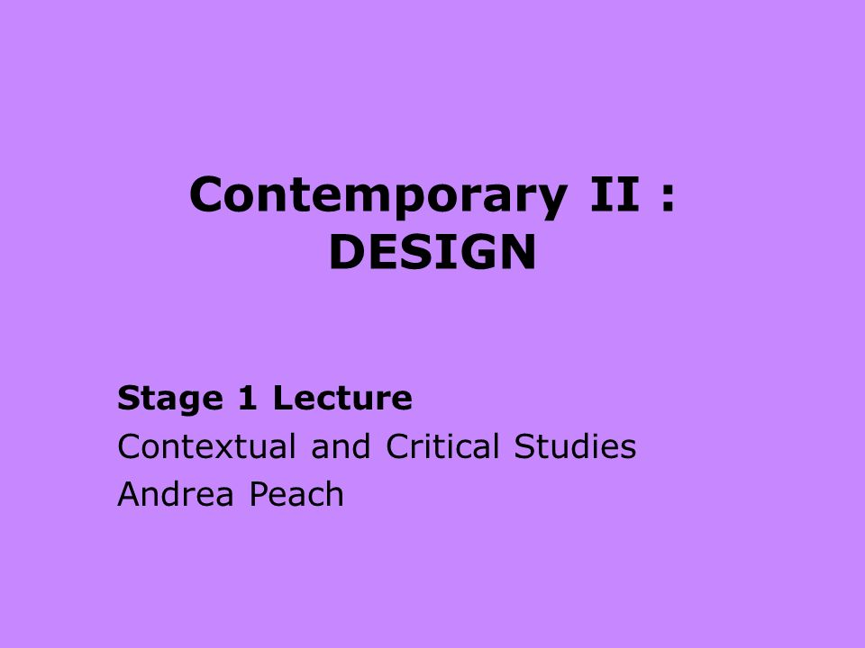 Contemporary II : DESIGN Stage 1 Lecture Contextual and Critical Studies Andrea Peach
