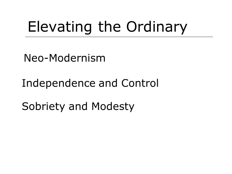 Elevating the Ordinary Neo-Modernism Independence and Control Sobriety and Modesty