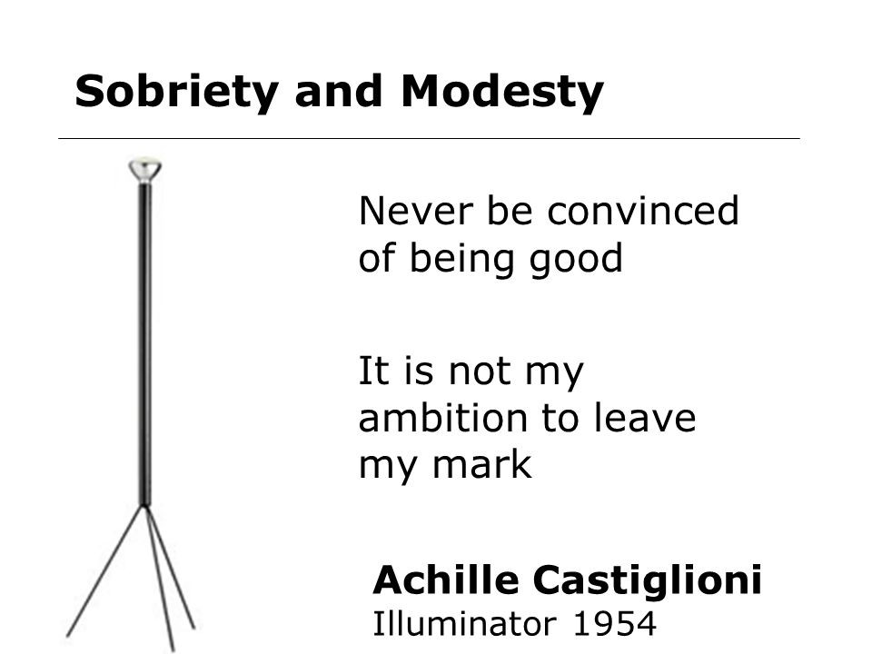 Sobriety and Modesty Achille Castiglioni Illuminator 1954 Never be convinced of being good It is not my ambition to leave my mark