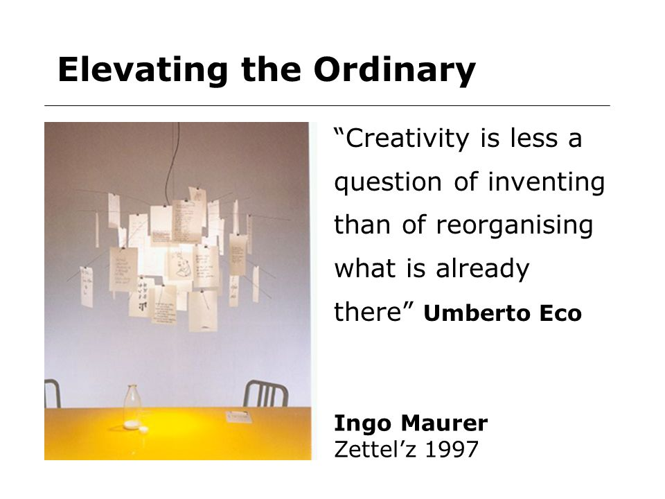 Elevating the Ordinary Ingo Maurer Zettelz 1997 Creativity is less a question of inventing than of reorganising what is already there Umberto Eco