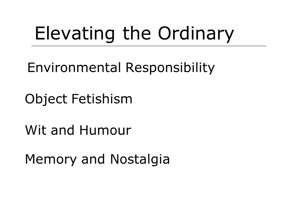Elevating the Ordinary Environmental Responsibility Object Fetishism Wit and Humour Memory and Nostalgia