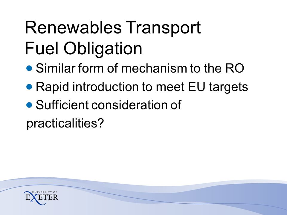 Renewables Transport Fuel Obligation Similar form of mechanism to the RO Rapid introduction to meet EU targets Sufficient consideration of practicalities
