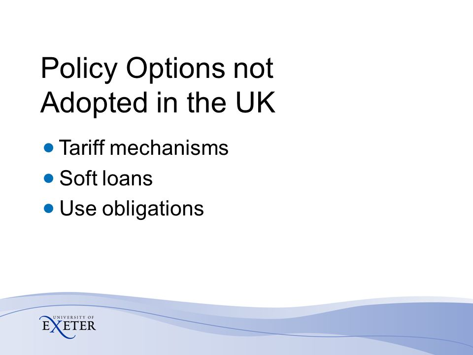 Policy Options not Adopted in the UK Tariff mechanisms Soft loans Use obligations