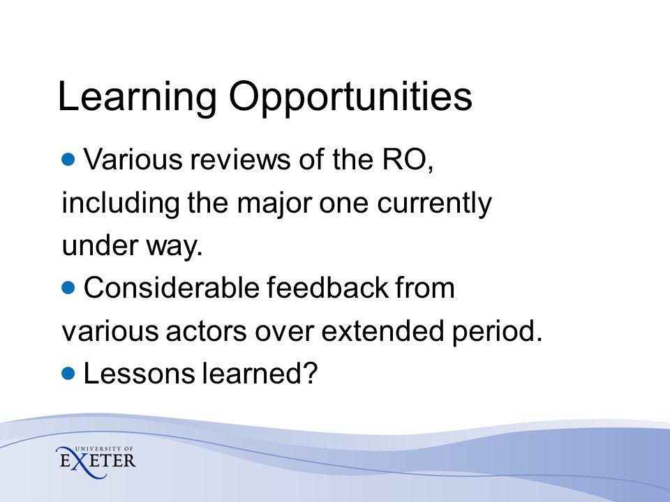 Learning Opportunities Various reviews of the RO, including the major one currently under way.