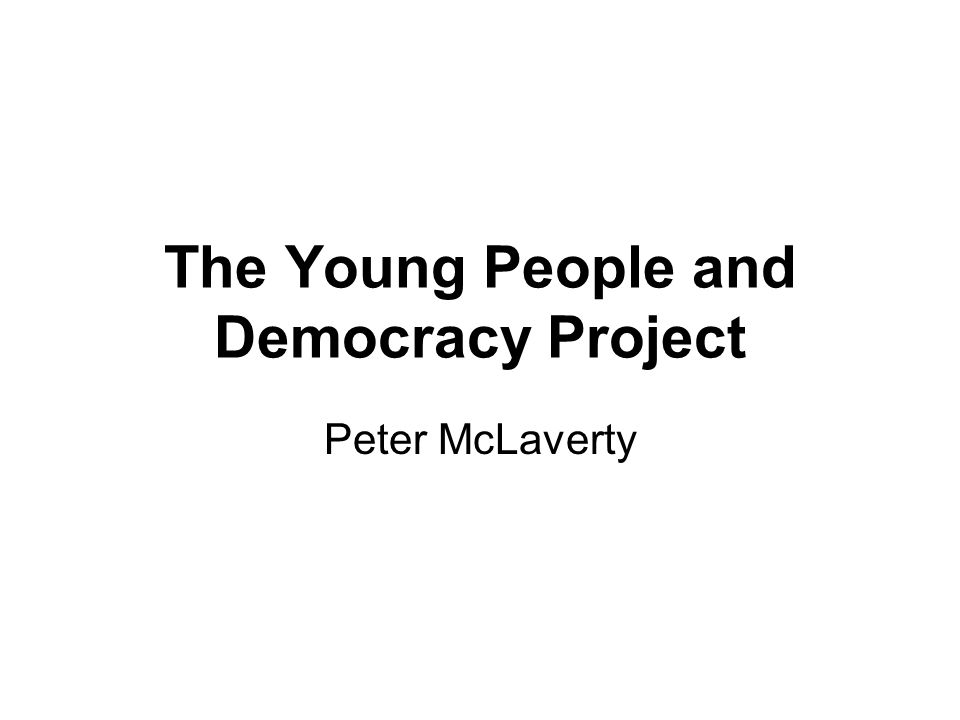 The Young People and Democracy Project Peter McLaverty