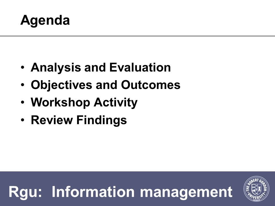 Rgu: Information management Agenda Analysis and Evaluation Objectives and Outcomes Workshop Activity Review Findings