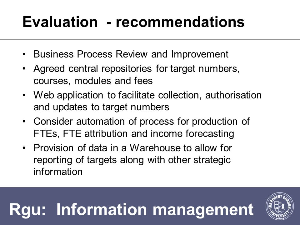 Rgu: Information management Evaluation - recommendations Business Process Review and Improvement Agreed central repositories for target numbers, courses, modules and fees Web application to facilitate collection, authorisation and updates to target numbers Consider automation of process for production of FTEs, FTE attribution and income forecasting Provision of data in a Warehouse to allow for reporting of targets along with other strategic information