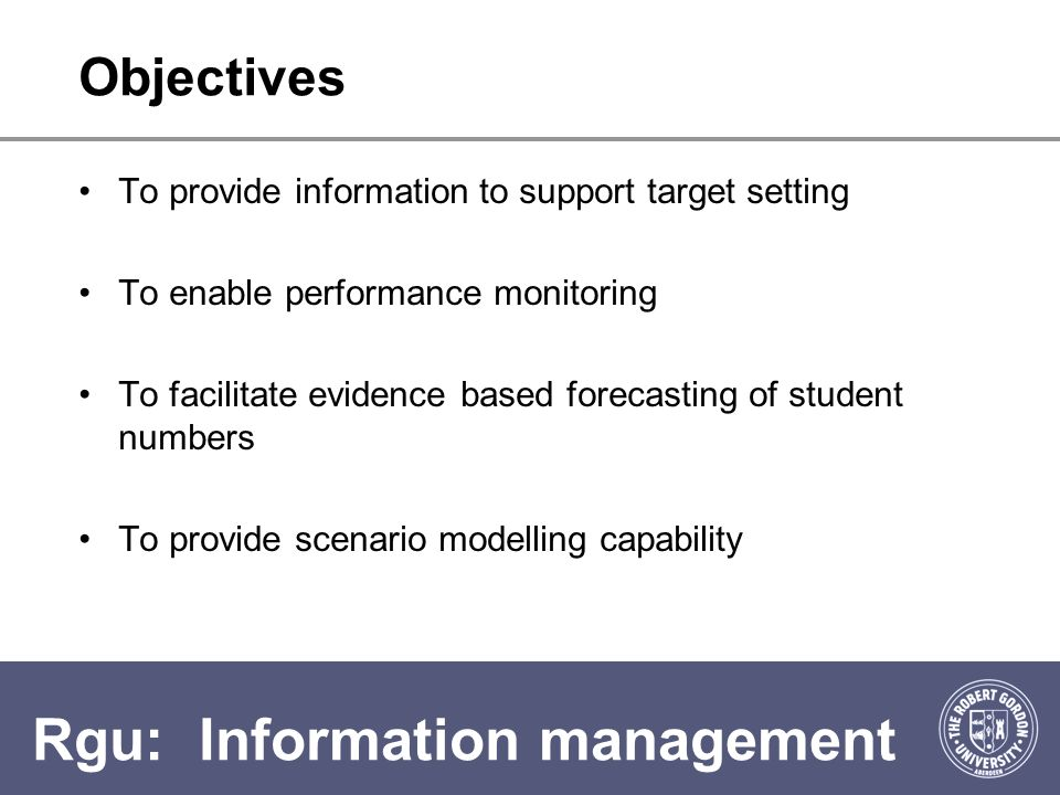 Rgu: Information management Objectives To provide information to support target setting To enable performance monitoring To facilitate evidence based forecasting of student numbers To provide scenario modelling capability