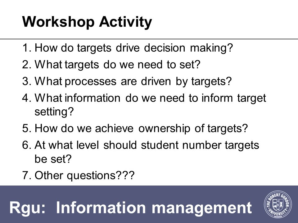 Rgu: Information management Workshop Activity 1.How do targets drive decision making.
