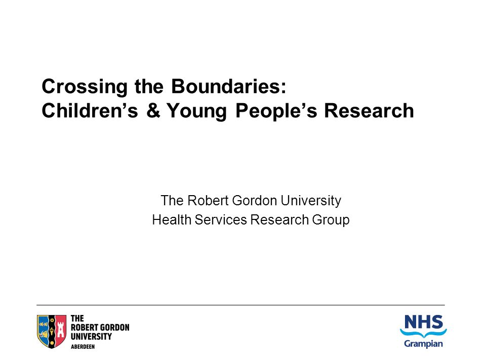 Crossing the Boundaries: Childrens & Young Peoples Research The Robert Gordon University Health Services Research Group