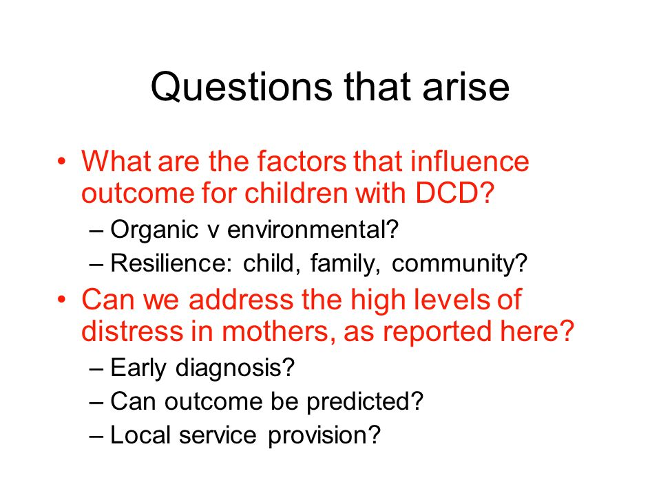 Questions that arise What are the factors that influence outcome for children with DCD.