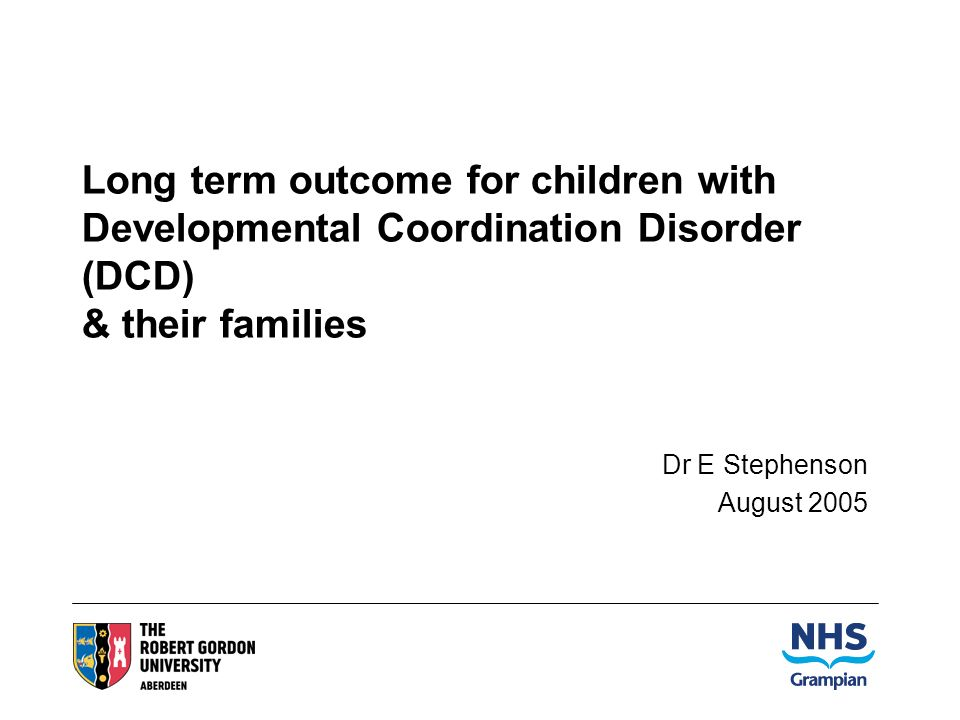 Long term outcome for children with Developmental Coordination Disorder (DCD) & their families Dr E Stephenson August 2005