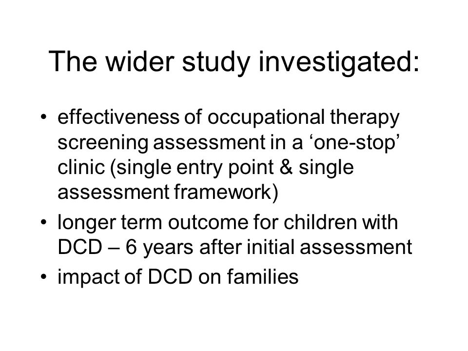 The wider study investigated: effectiveness of occupational therapy screening assessment in a one-stop clinic (single entry point & single assessment framework) longer term outcome for children with DCD – 6 years after initial assessment impact of DCD on families