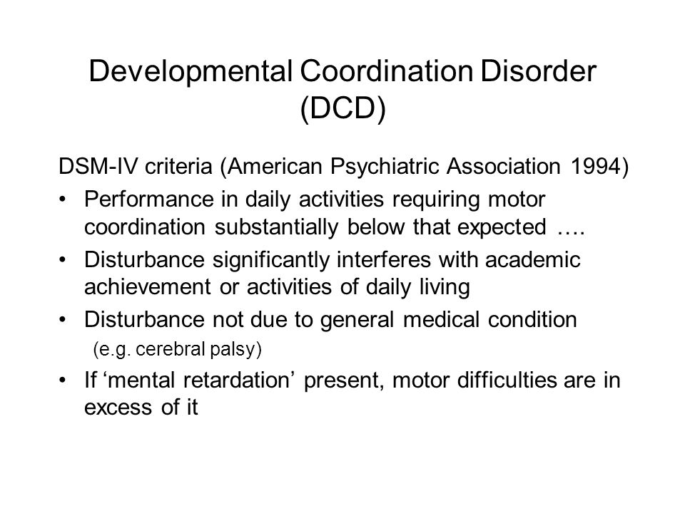 Developmental Coordination Disorder (DCD) DSM-IV criteria (American Psychiatric Association 1994) Performance in daily activities requiring motor coordination substantially below that expected ….