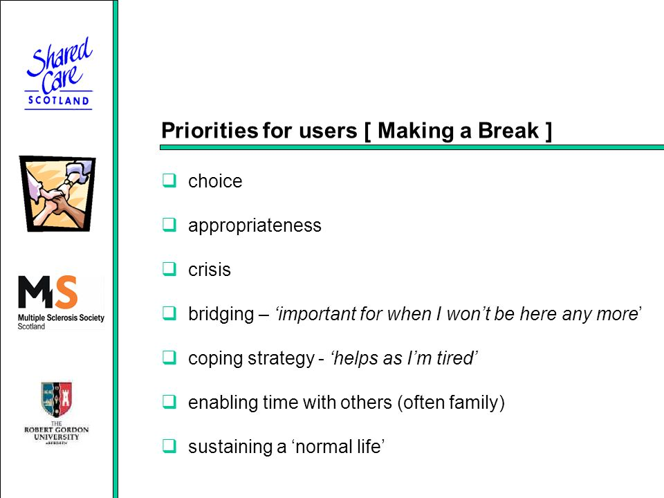 Priorities for users [ Making a Break ] choice appropriateness crisis bridging – important for when I wont be here any more coping strategy - helps as Im tired enabling time with others (often family) sustaining a normal life