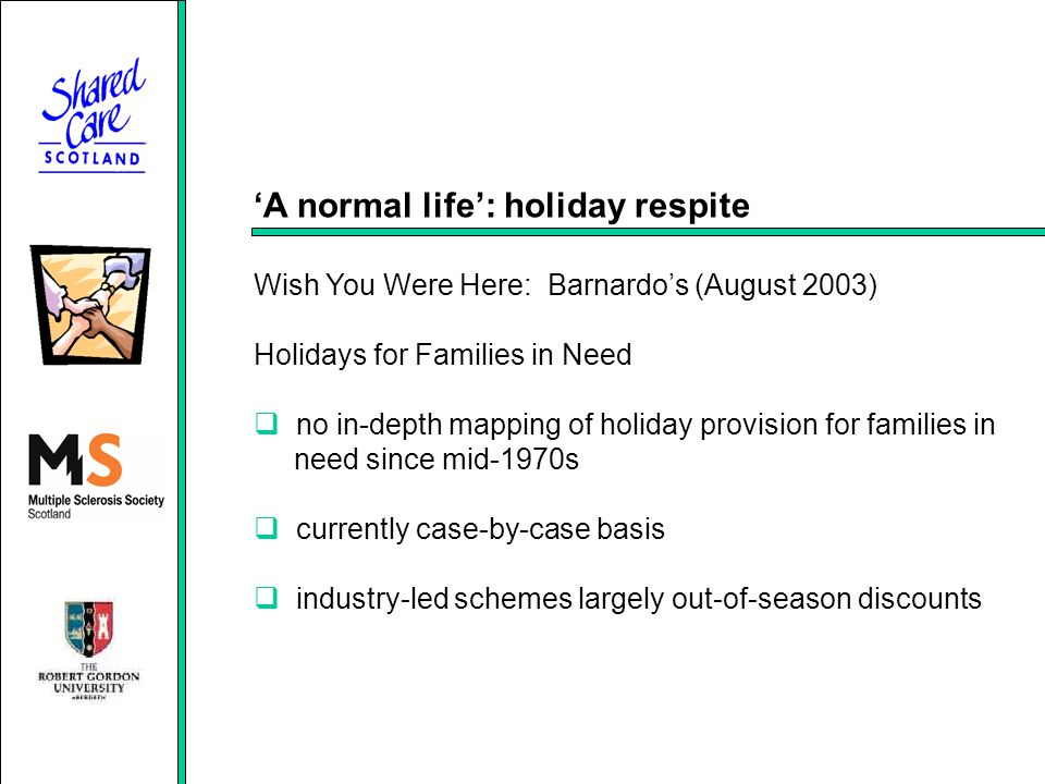 A normal life: holiday respite Wish You Were Here: Barnardos (August 2003) Holidays for Families in Need no in-depth mapping of holiday provision for families in need since mid-1970s currently case-by-case basis industry-led schemes largely out-of-season discounts