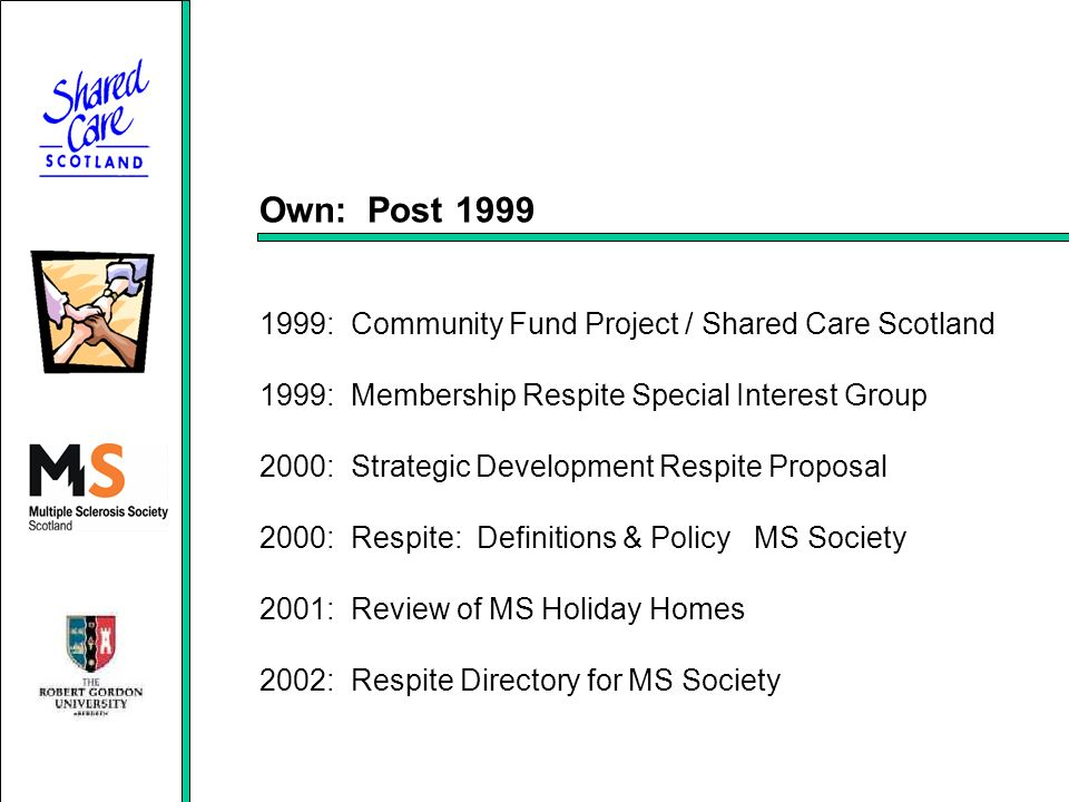 Own: Post 1999 1999: Community Fund Project / Shared Care Scotland 1999: Membership Respite Special Interest Group 2000: Strategic Development Respite Proposal 2000: Respite: Definitions & Policy MS Society 2001: Review of MS Holiday Homes 2002: Respite Directory for MS Society