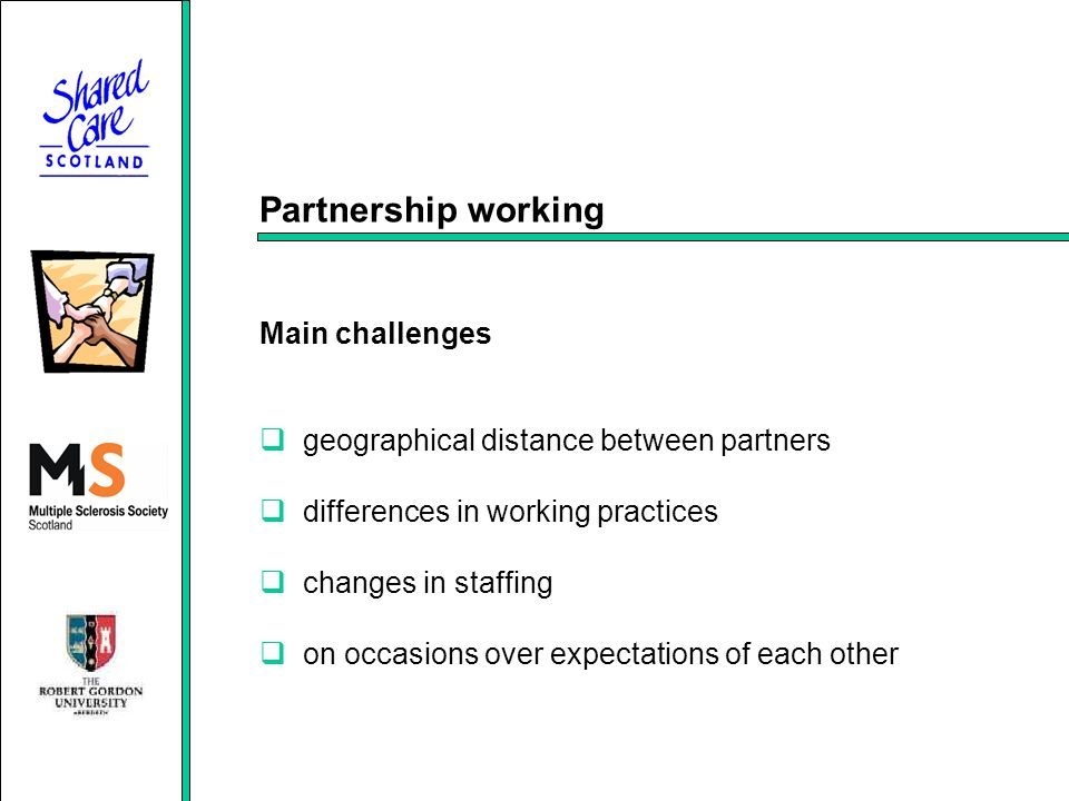 Partnership working Main challenges geographical distance between partners differences in working practices changes in staffing on occasions over expectations of each other
