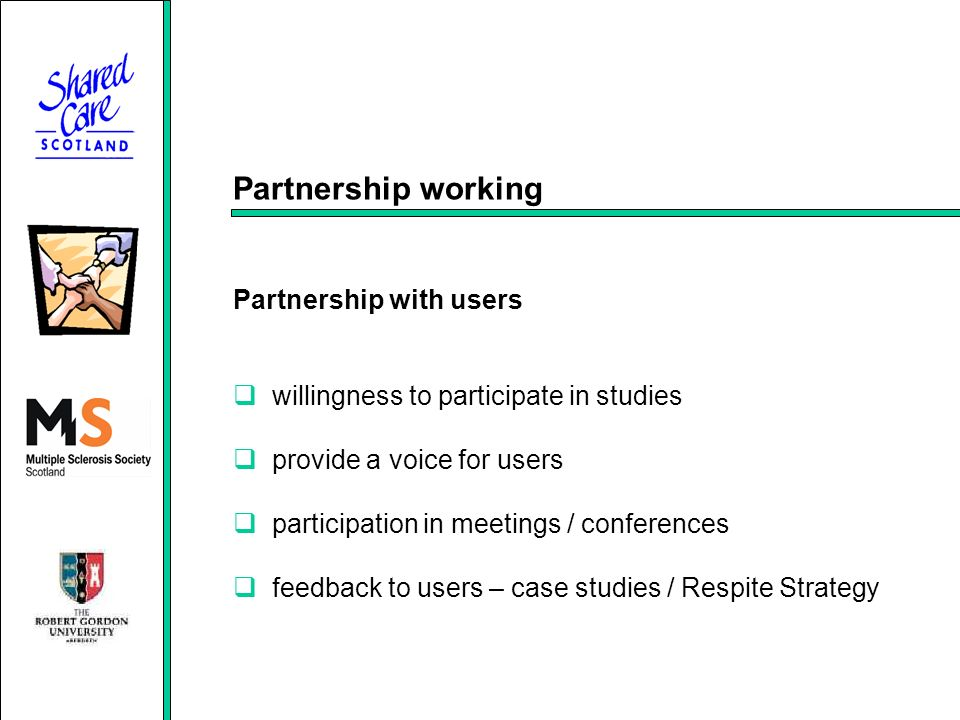 Partnership working Partnership with users willingness to participate in studies provide a voice for users participation in meetings / conferences feedback to users – case studies / Respite Strategy