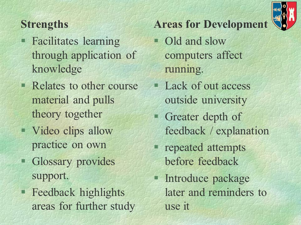 Strengths §Facilitates learning through application of knowledge §Relates to other course material and pulls theory together §Video clips allow practice on own §Glossary provides support.