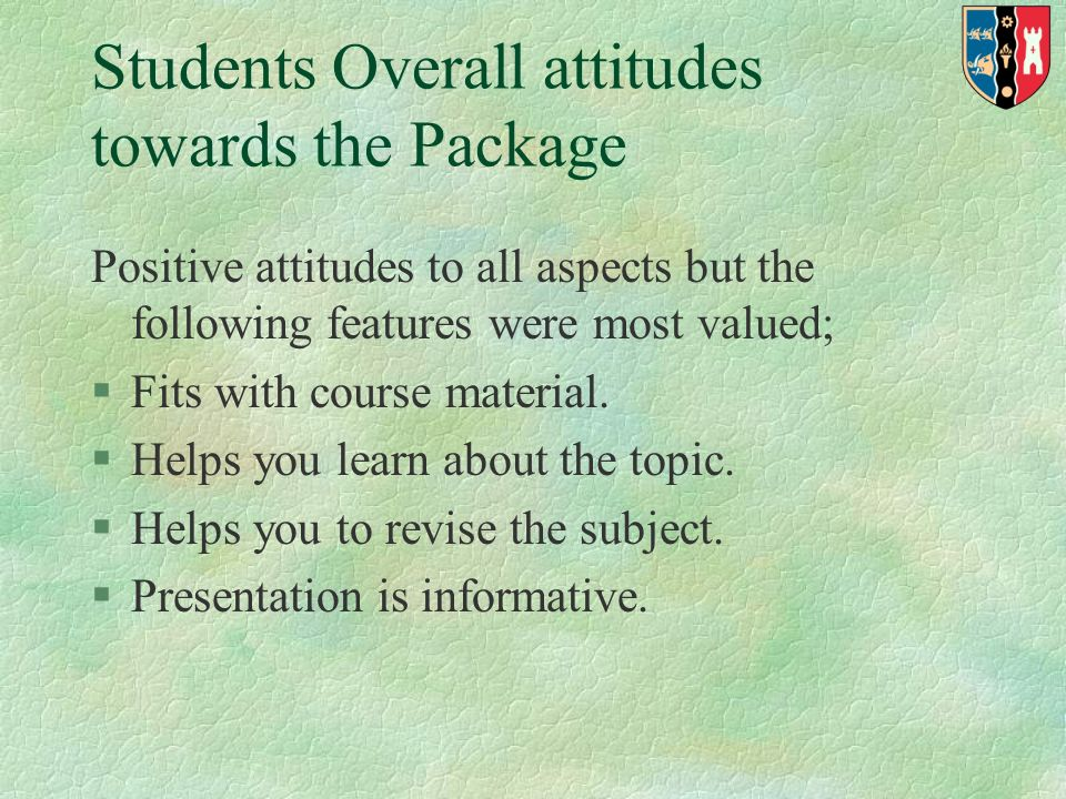 Students Overall attitudes towards the Package Positive attitudes to all aspects but the following features were most valued; §Fits with course material.