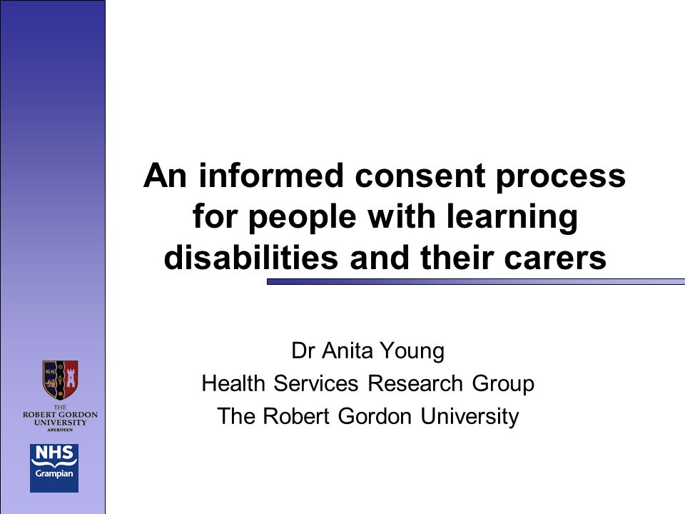An informed consent process for people with learning disabilities and their carers Dr Anita Young Health Services Research Group The Robert Gordon University