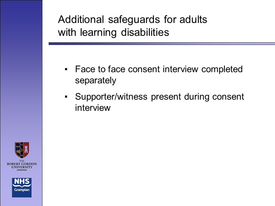 Additional safeguards for adults with learning disabilities Face to face consent interview completed separately Supporter/witness present during consent interview