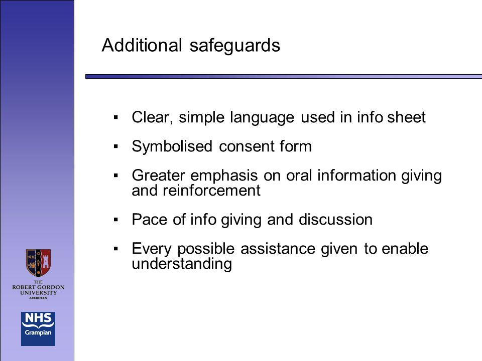 Additional safeguards Clear, simple language used in info sheet Symbolised consent form Greater emphasis on oral information giving and reinforcement Pace of info giving and discussion Every possible assistance given to enable understanding