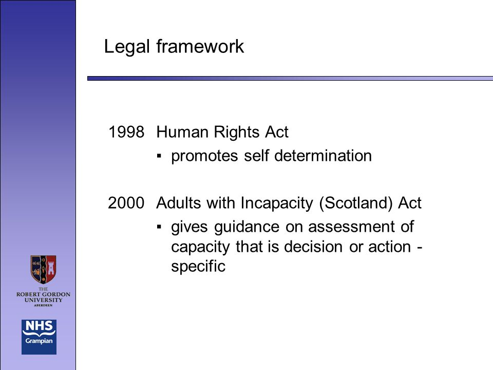 Legal framework 1998Human Rights Act promotes self determination 2000Adults with Incapacity (Scotland) Act gives guidance on assessment of capacity that is decision or action - specific