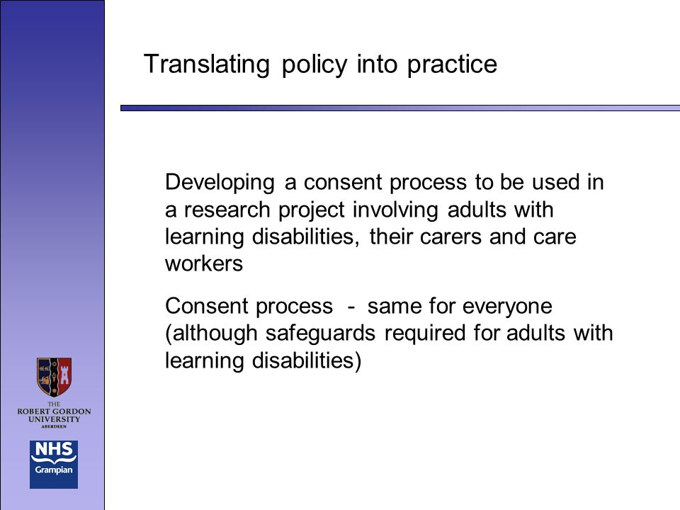 Translating policy into practice Developing a consent process to be used in a research project involving adults with learning disabilities, their carers and care workers Consent process - same for everyone (although safeguards required for adults with learning disabilities)