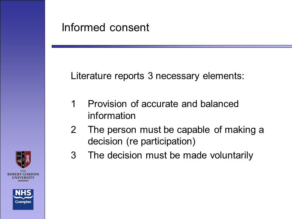 Informed consent Literature reports 3 necessary elements: 1Provision of accurate and balanced information 2The person must be capable of making a decision (re participation) 3The decision must be made voluntarily