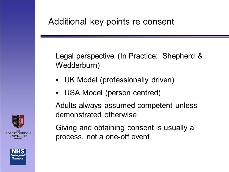 Additional key points re consent Legal perspective (In Practice: Shepherd & Wedderburn) UK Model (professionally driven) USA Model (person centred) Adults always assumed competent unless demonstrated otherwise Giving and obtaining consent is usually a process, not a one-off event