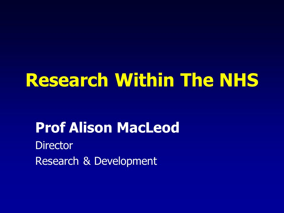Research Within The NHS Prof Alison MacLeod Director Research & Development