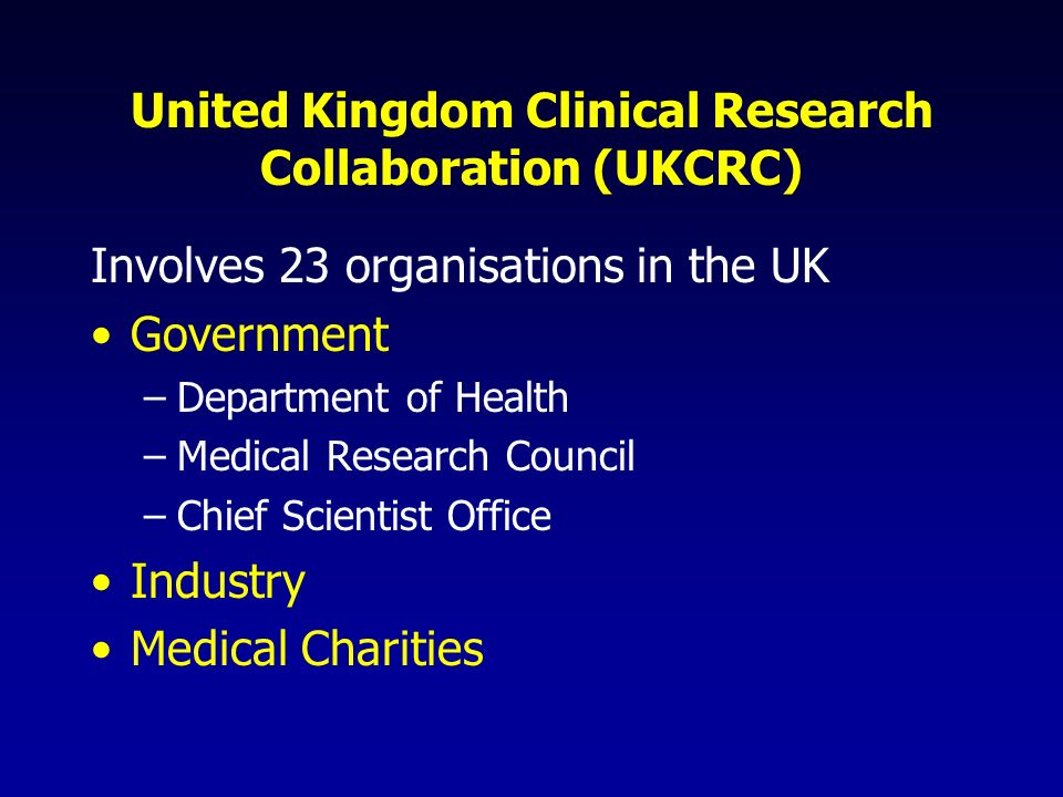United Kingdom Clinical Research Collaboration (UKCRC) Involves 23 organisations in the UK Government –Department of Health –Medical Research Council –Chief Scientist Office Industry Medical Charities