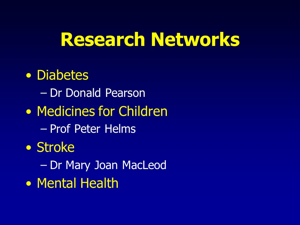 Research Networks Diabetes –Dr Donald Pearson Medicines for Children –Prof Peter Helms Stroke –Dr Mary Joan MacLeod Mental Health