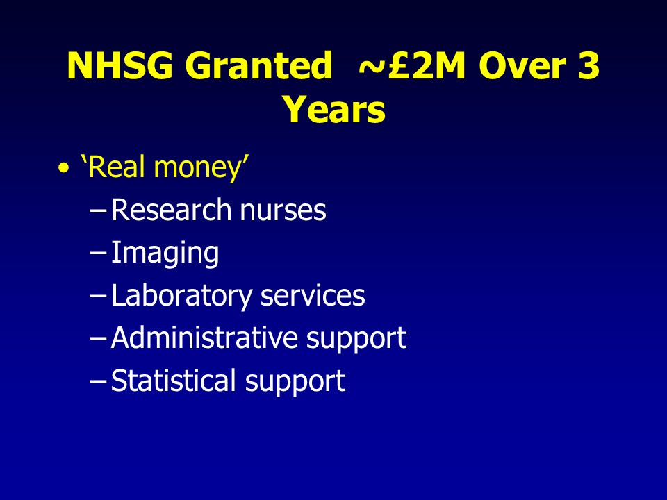 NHSG Granted ~£2M Over 3 Years Real money –Research nurses –Imaging –Laboratory services –Administrative support –Statistical support