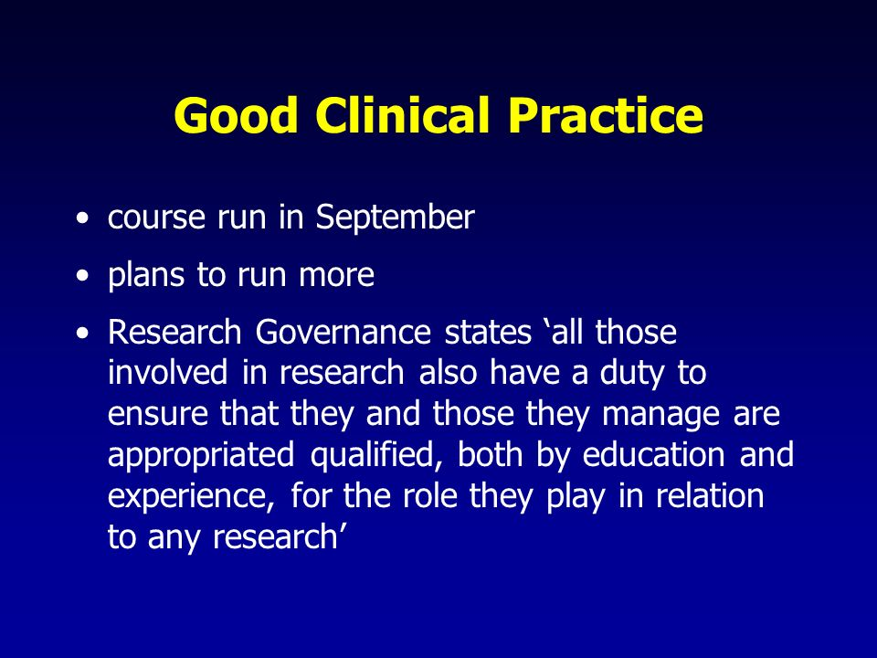 Good Clinical Practice course run in September plans to run more Research Governance states all those involved in research also have a duty to ensure that they and those they manage are appropriated qualified, both by education and experience, for the role they play in relation to any research