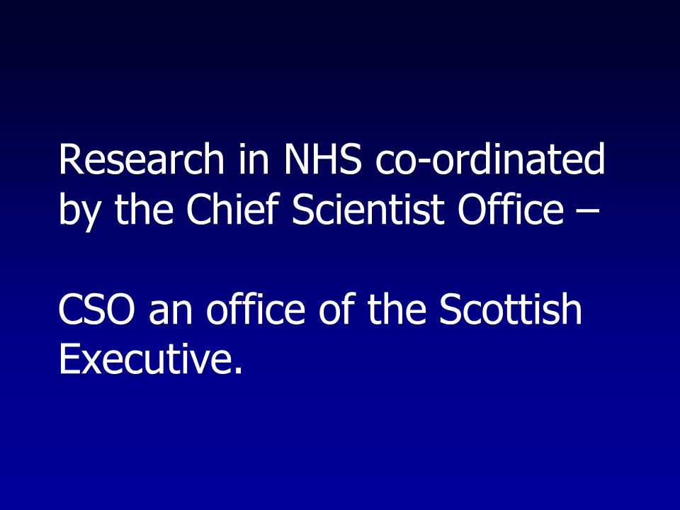 Research in NHS co-ordinated by the Chief Scientist Office – CSO an office of the Scottish Executive.