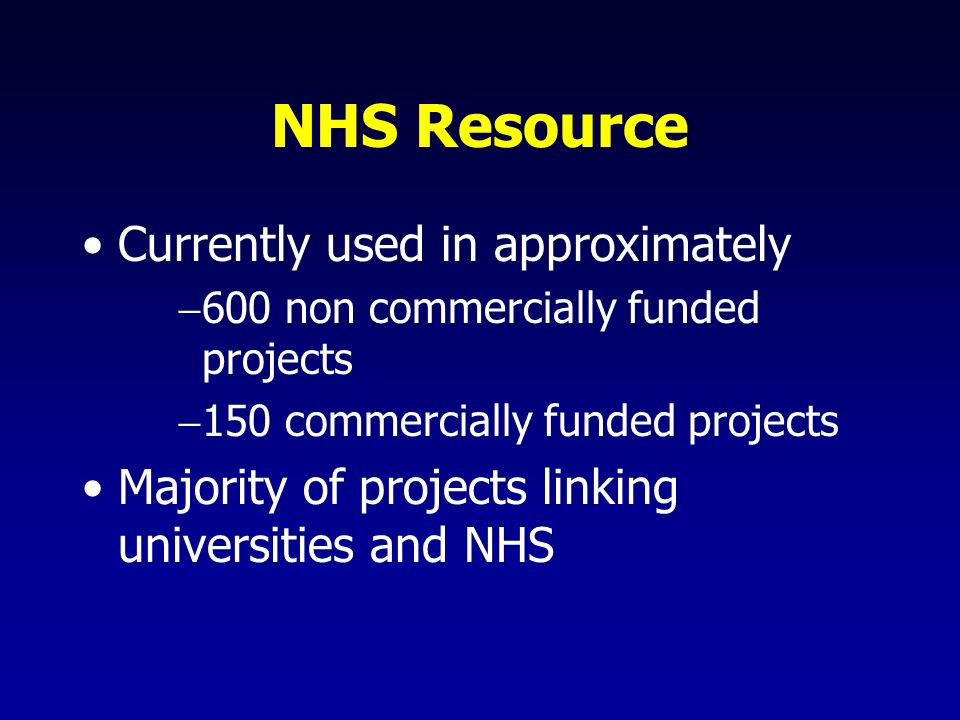 NHS Resource Currently used in approximately 600 non commercially funded projects 150 commercially funded projects Majority of projects linking universities and NHS