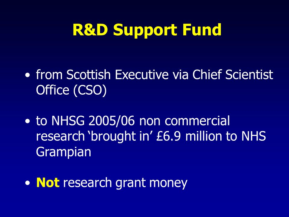 R&D Support Fund from Scottish Executive via Chief Scientist Office (CSO) to NHSG 2005/06 non commercial research brought in £6.9 million to NHS Grampian Not research grant money