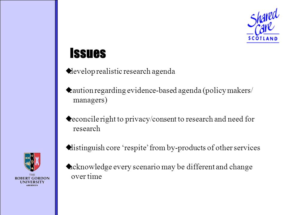 develop realistic research agenda caution regarding evidence-based agenda (policy makers/ managers) reconcile right to privacy/consent to research and need for research distinguish core respite from by-products of other services acknowledge every scenario may be different and change over time Issues