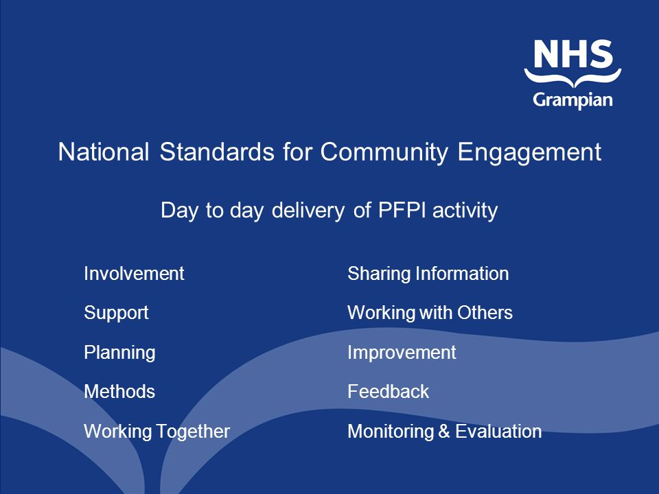 National Standards for Community Engagement Day to day delivery of PFPI activity InvolvementSharing Information SupportWorking with Others PlanningImprovement MethodsFeedback Working TogetherMonitoring & Evaluation